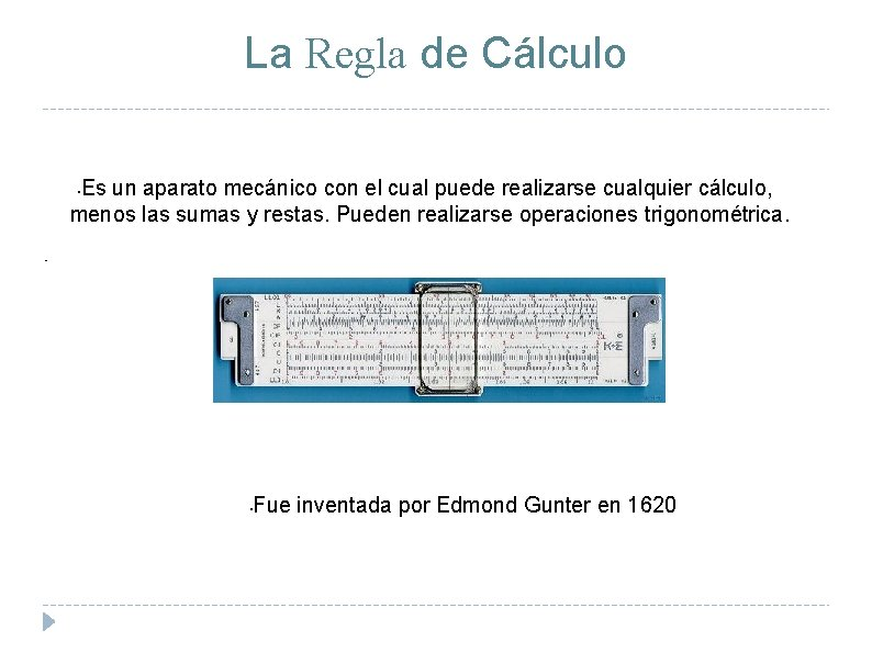 La Regla de Cálculo Es un aparato mecánico con el cual puede realizarse cualquier