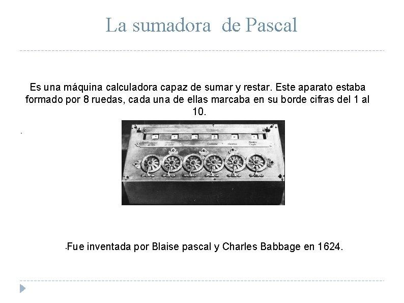 La sumadora de Pascal Es una máquina calculadora capaz de sumar y restar. Este