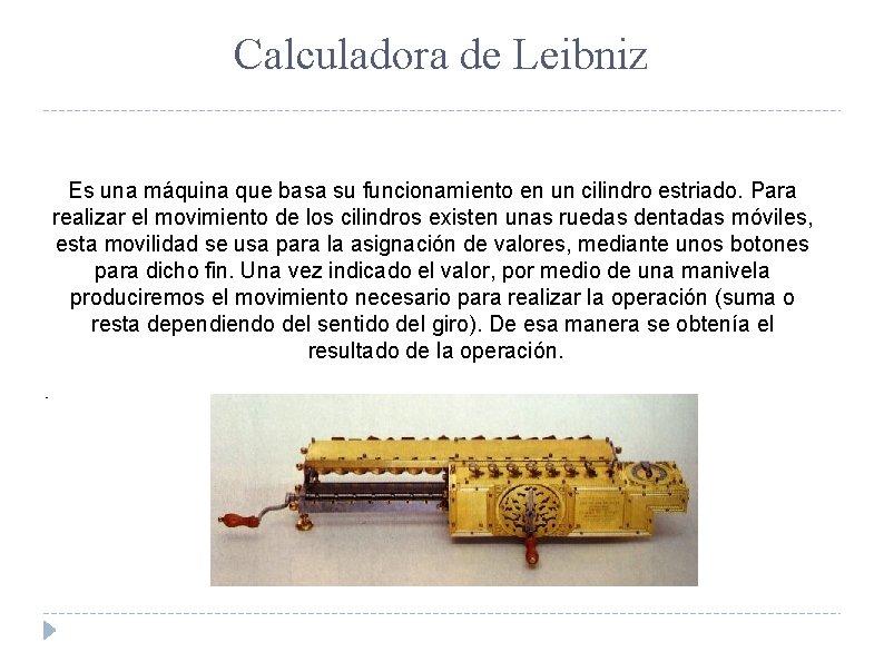 Calculadora de Leibniz Es una máquina que basa su funcionamiento en un cilindro estriado.