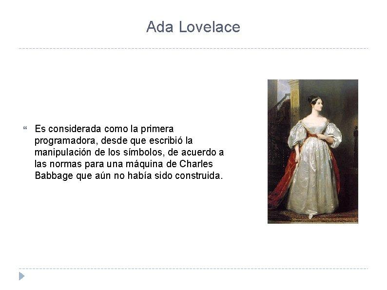 Ada Lovelace Es considerada como la primera programadora, desde que escribió la manipulación de