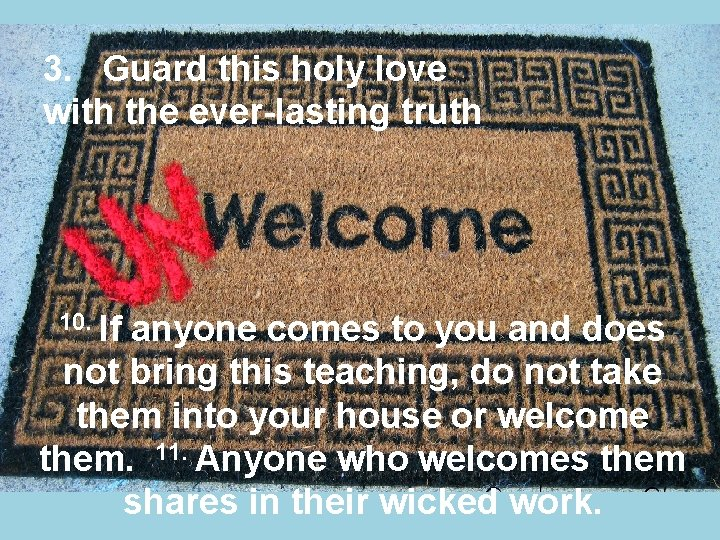 3. Guard this holy love with the ever-lasting truth 10. If anyone comes to
