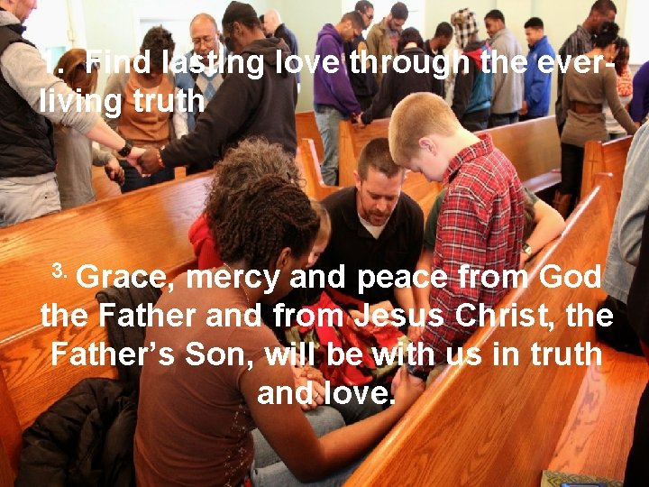 1. Find lasting love through the everliving truth 3. Grace, mercy and peace from