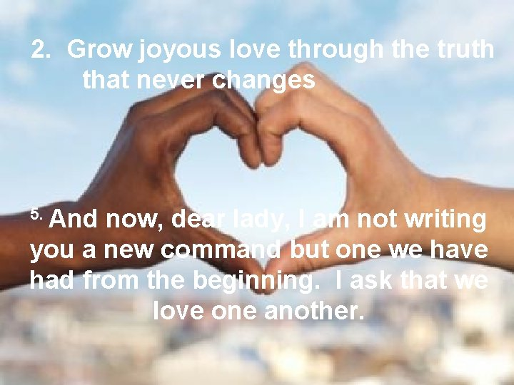 2. Grow joyous love through the truth that never changes 5. And now, dear