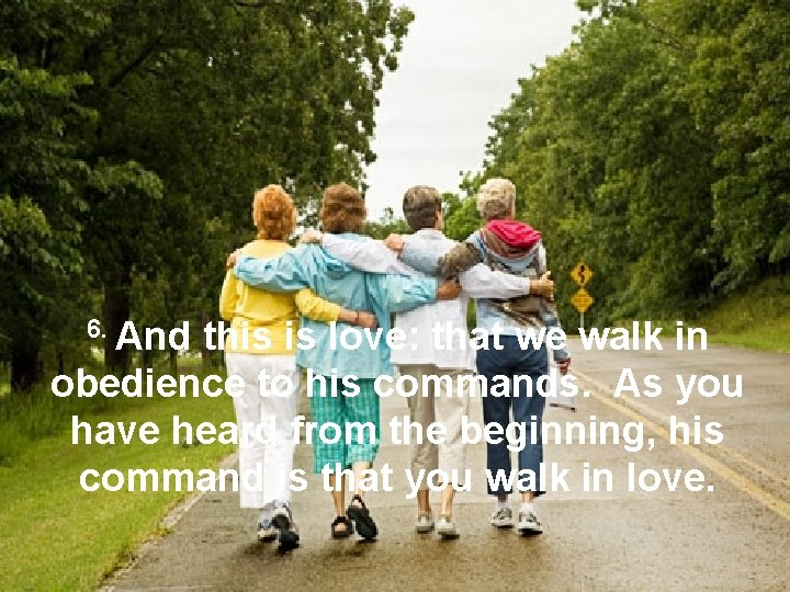 6. And this is love: that we walk in obedience to his commands. As