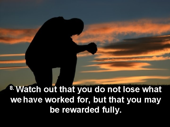 8. Watch out that you do not lose what we have worked for, but