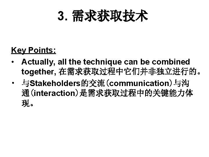 3. 需求获取技术 Key Points: • Actually, all the technique can be combined together, 在需求获取过程中它们并非独立进行的。