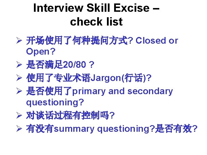 Interview Skill Excise – check list Ø 开场使用了何种提问方式? Closed or Open? Ø 是否满足 20/80