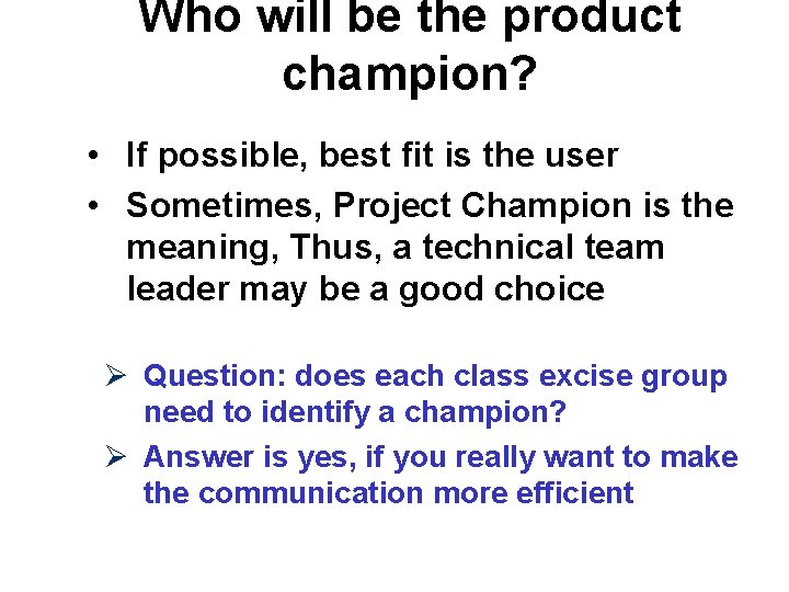 Who will be the product champion? • If possible, best fit is the user