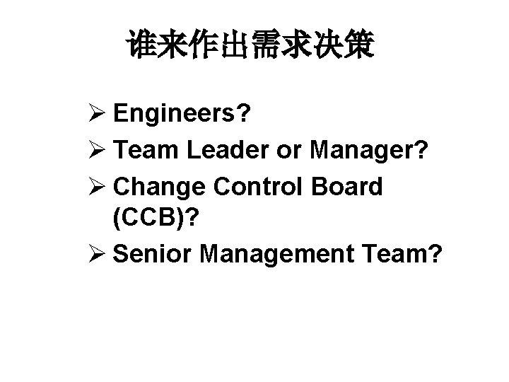 谁来作出需求决策 Ø Engineers? Ø Team Leader or Manager? Ø Change Control Board (CCB)? Ø