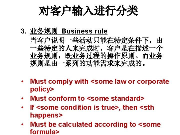 对客户输入进行分类 3. 业务规则 Business rule 当客户说明一些活动只能在特定条件下,由 一些特定的人来完成时,客户是在描述一个 业务规则,既业务过程的操作原则。而业务 规则是由一系列的功能需求来完成的。 • Must comply with <some
