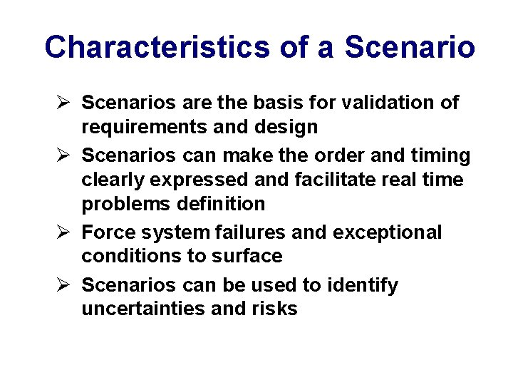 Characteristics of a Scenario Ø Scenarios are the basis for validation of requirements and