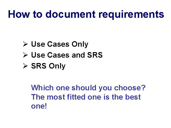 How to document requirements Ø Use Cases Only Ø Use Cases and SRS Ø