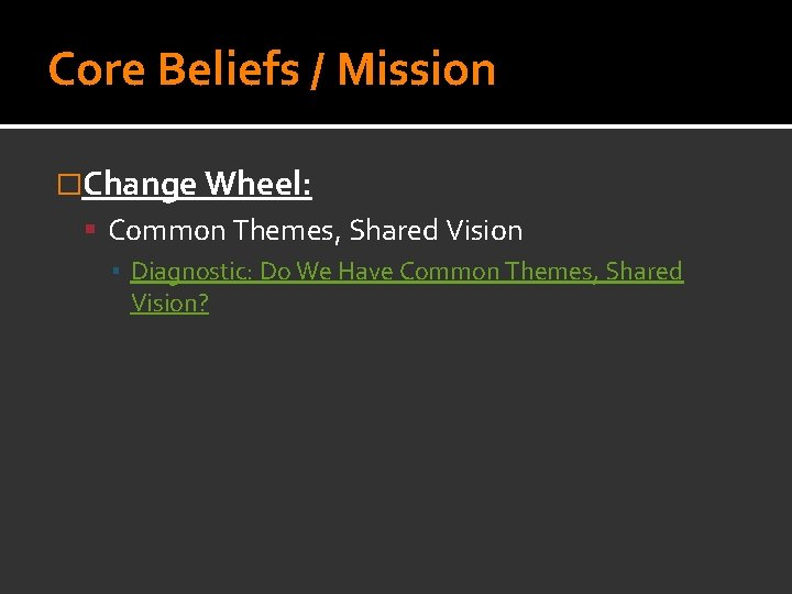 Core Beliefs / Mission �Change Wheel: Common Themes, Shared Vision ▪ Diagnostic: Do We