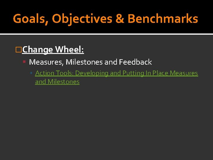 Goals, Objectives & Benchmarks �Change Wheel: Measures, Milestones and Feedback ▪ Action Tools: Developing