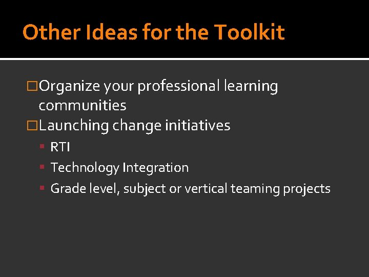 Other Ideas for the Toolkit �Organize your professional learning communities �Launching change initiatives RTI