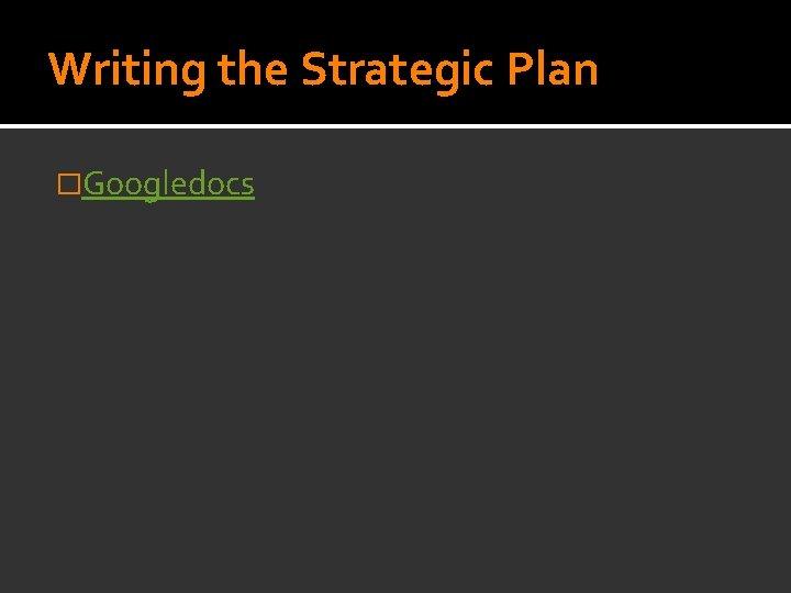 Writing the Strategic Plan �Googledocs