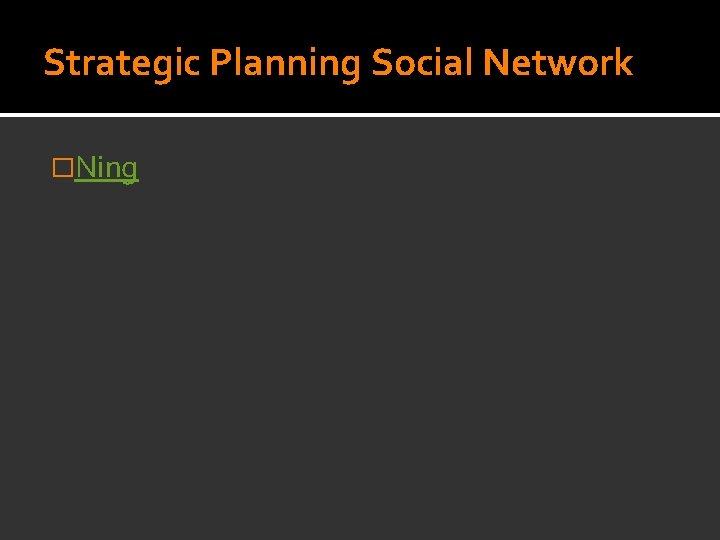 Strategic Planning Social Network �Ning