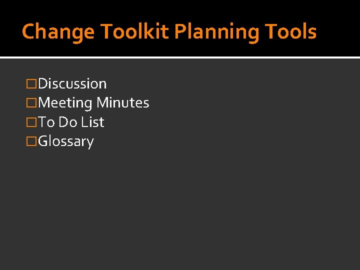 Change Toolkit Planning Tools �Discussion �Meeting Minutes �To Do List �Glossary