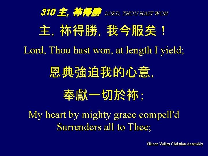 310 主,袮得勝 LORD, THOU HAST WON 主,袮得勝,我今服矣! Lord, Thou hast won, at length I