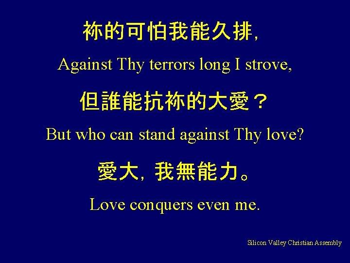 袮的可怕我能久排, Against Thy terrors long I strove, 但誰能抗袮的大愛? But who can stand against Thy