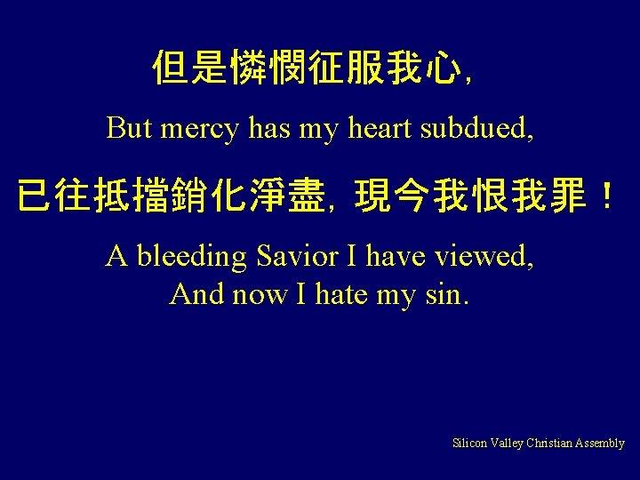 但是憐憫征服我心, But mercy has my heart subdued, 已往抵擋銷化淨盡,現今我恨我罪! A bleeding Savior I have viewed,