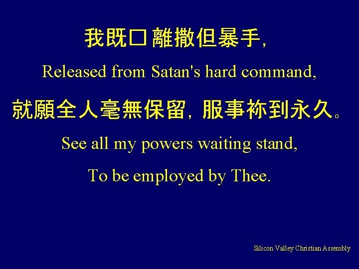 我既� 離撒但暴手, Released from Satan's hard command, 就願全人毫無保留,服事袮到永久。 See all my powers waiting stand,