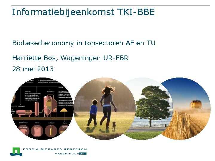 Informatiebijeenkomst TKI-BBE Biobased economy in topsectoren AF en TU Harriëtte Bos, Wageningen UR-FBR 28