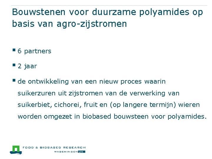 Bouwstenen voor duurzame polyamides op basis van agro-zijstromen § 6 partners § 2 jaar