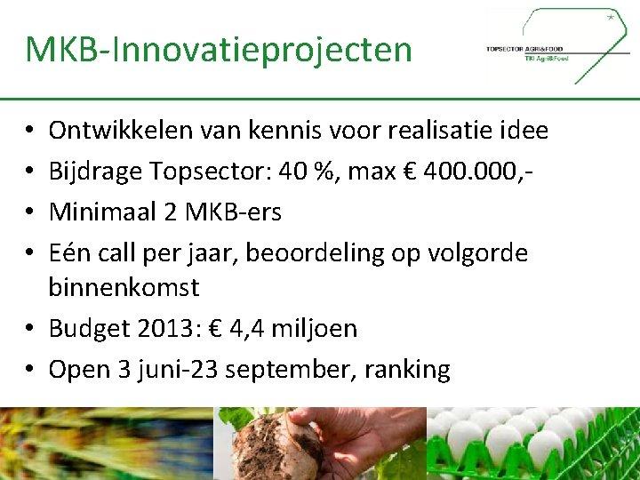MKB-Innovatieprojecten Ontwikkelen van kennis voor realisatie idee Bijdrage Topsector: 40 %, max € 400.