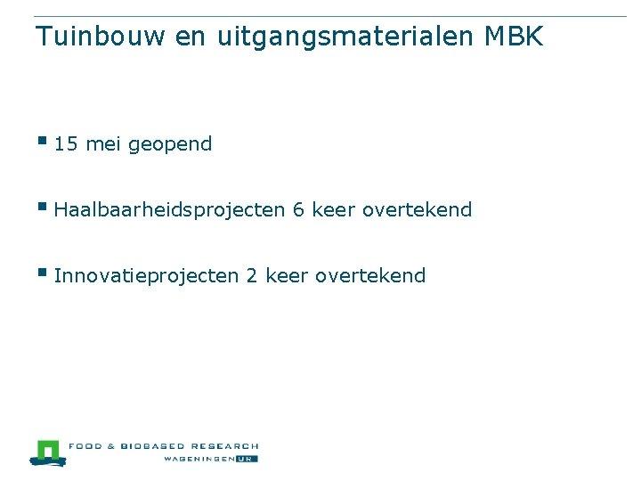Tuinbouw en uitgangsmaterialen MBK § 15 mei geopend § Haalbaarheidsprojecten 6 keer overtekend §