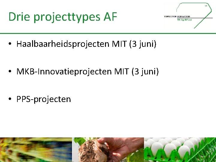 Drie projecttypes AF • Haalbaarheidsprojecten MIT (3 juni) • MKB-Innovatieprojecten MIT (3 juni) •