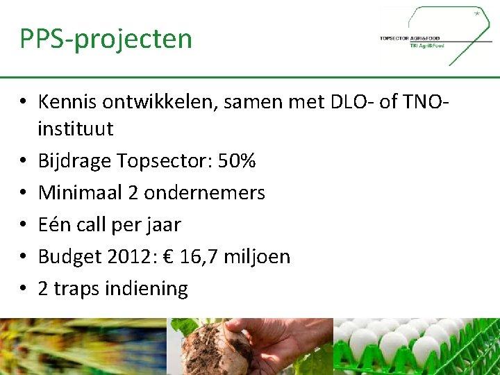 PPS-projecten • Kennis ontwikkelen, samen met DLO- of TNOinstituut • Bijdrage Topsector: 50% •