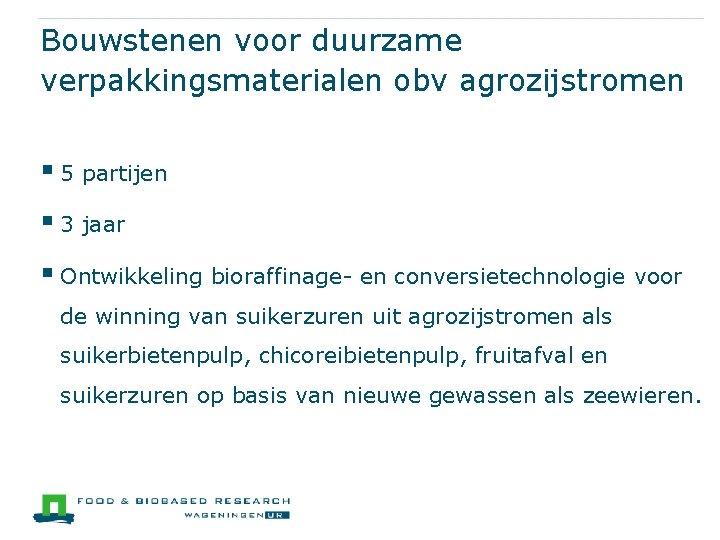 Bouwstenen voor duurzame verpakkingsmaterialen obv agrozijstromen § 5 partijen § 3 jaar § Ontwikkeling