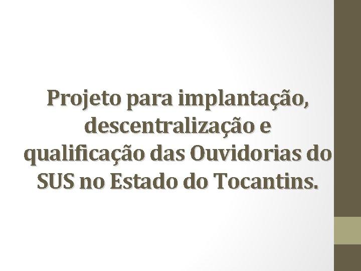 Projeto para implantação, descentralização e qualificação das Ouvidorias do SUS no Estado do Tocantins.
