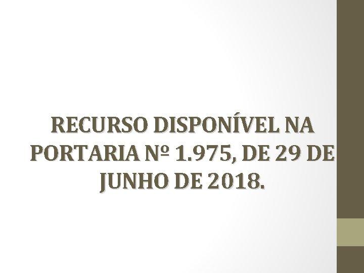 RECURSO DISPONÍVEL NA PORTARIA Nº 1. 975, DE 29 DE JUNHO DE 2018.