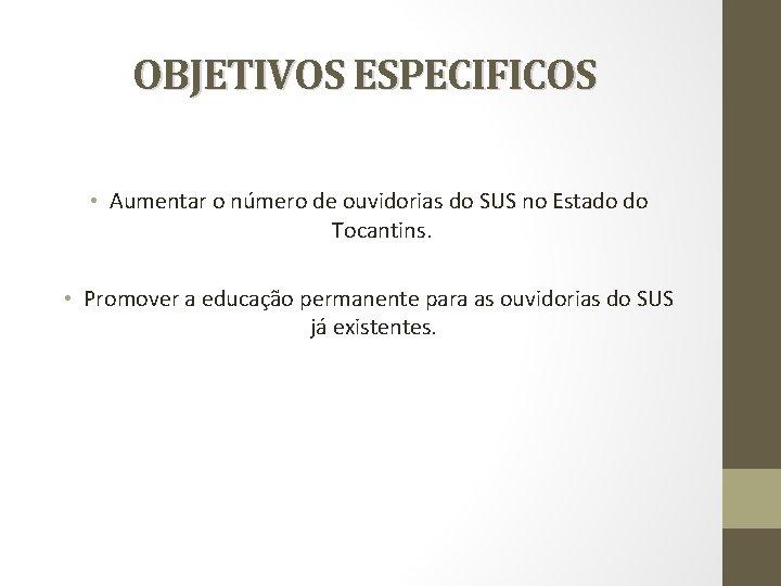OBJETIVOS ESPECIFICOS • Aumentar o número de ouvidorias do SUS no Estado do Tocantins.