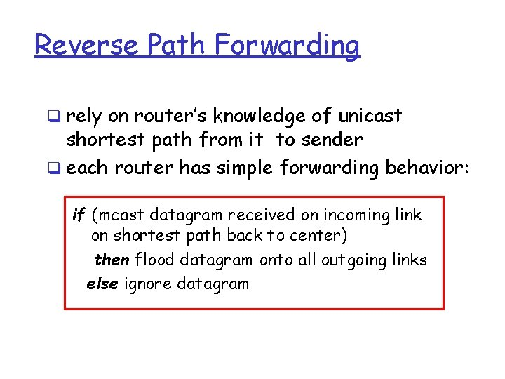 Reverse Path Forwarding q rely on router's knowledge of unicast shortest path from it
