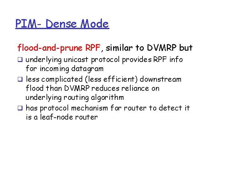 PIM- Dense Mode flood-and-prune RPF, similar to DVMRP but q underlying unicast protocol provides