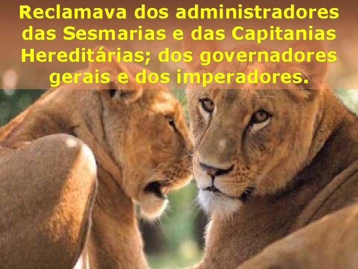 Reclamava dos administradores das Sesmarias e das Capitanias Hereditárias; dos governadores gerais e dos