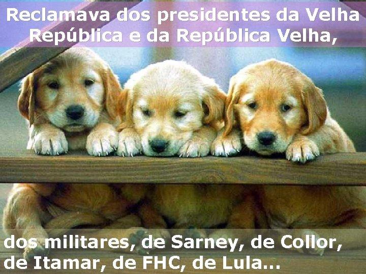 Reclamava dos presidentes da Velha República e da República Velha, dos militares, de Sarney,