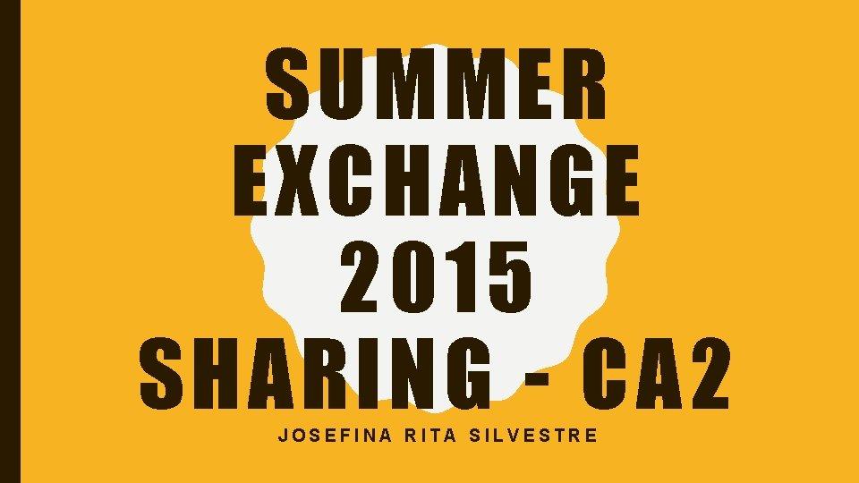 SUMMER EXCHANGE 2015 SHARING - CA 2 JOSEFINA RITA SILVESTRE