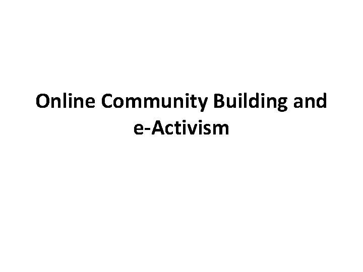 Online Community Building and e-Activism