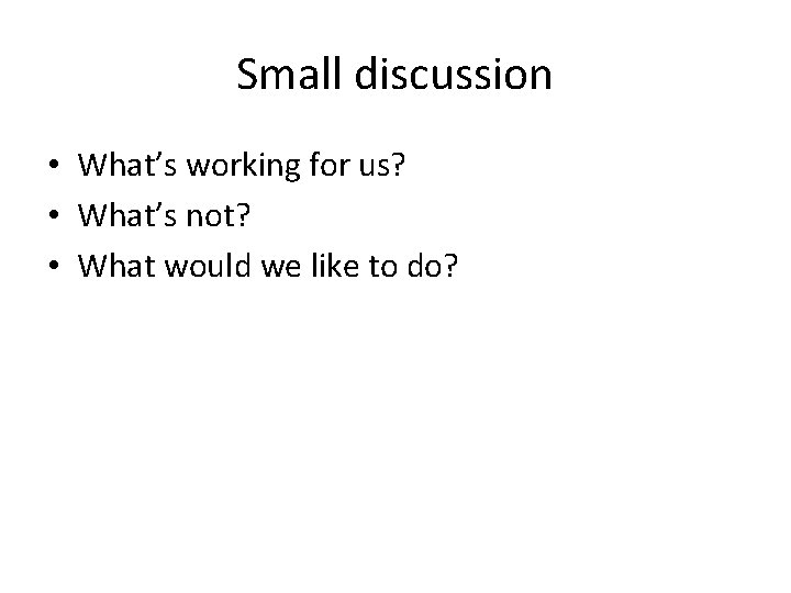 Small discussion • What's working for us? • What's not? • What would we