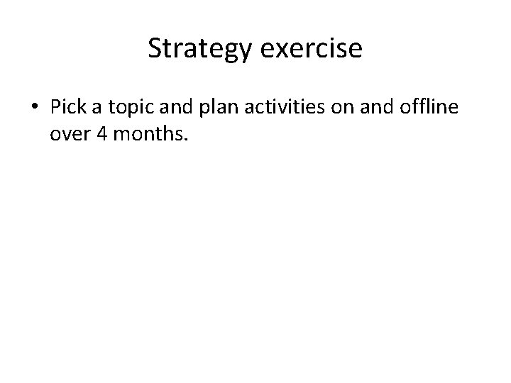 Strategy exercise • Pick a topic and plan activities on and offline over 4
