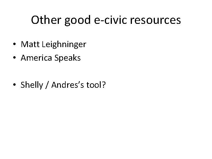 Other good e-civic resources • Matt Leighninger • America Speaks • Shelly / Andres's
