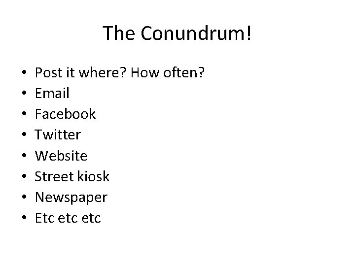 The Conundrum! • • Post it where? How often? Email Facebook Twitter Website Street