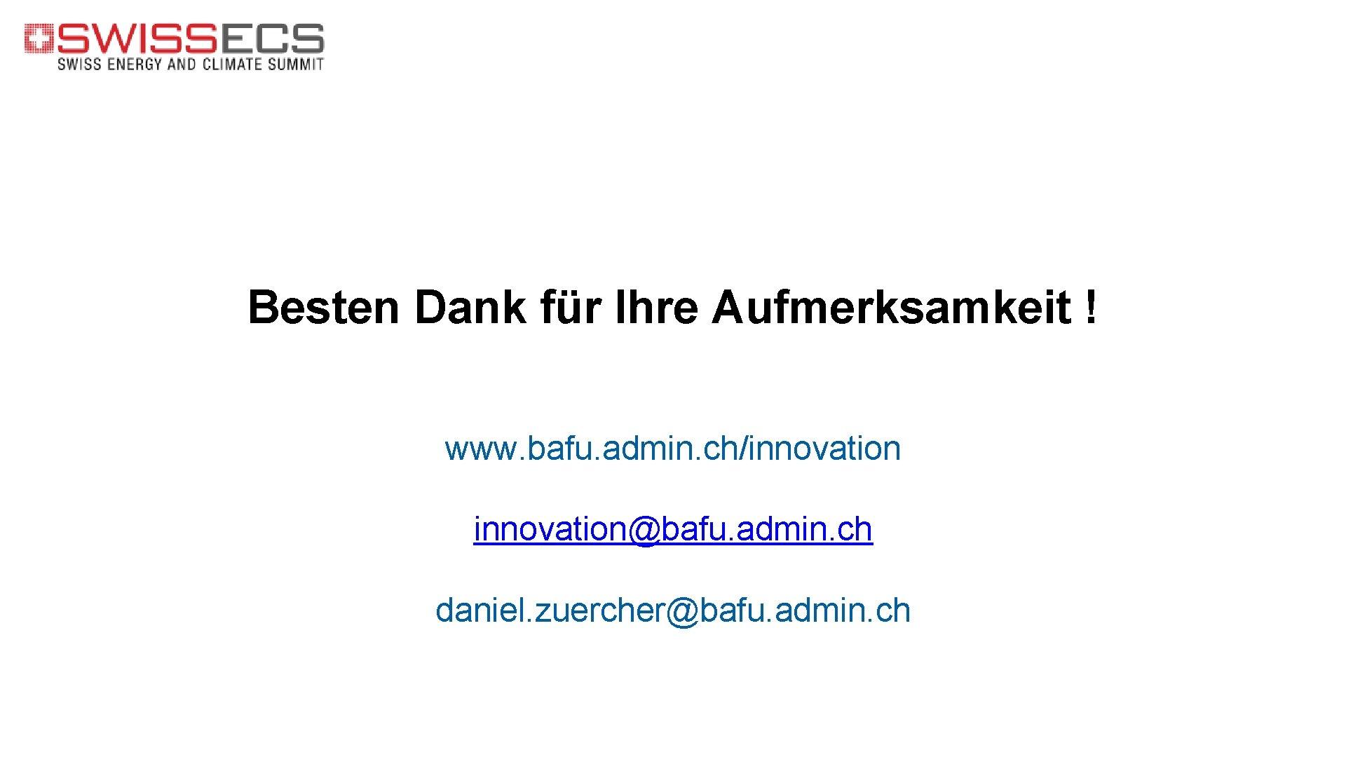Besten Dank für Ihre Aufmerksamkeit ! www. bafu. admin. ch/innovation@bafu. admin. ch daniel. zuercher@bafu.