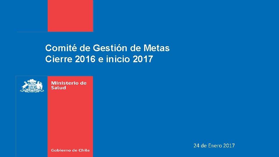 Comité de Gestión de Metas Cierre 2016 e inicio 2017 24 de Enero 2017