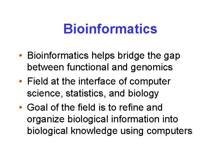Bioinformatics • Bioinformatics helps bridge the gap between functional and genomics • Field at