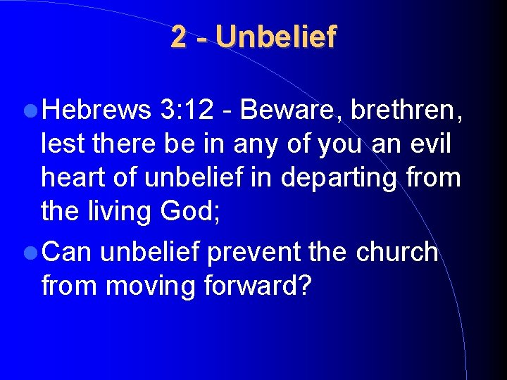 2 - Unbelief Hebrews 3: 12 - Beware, brethren, lest there be in any